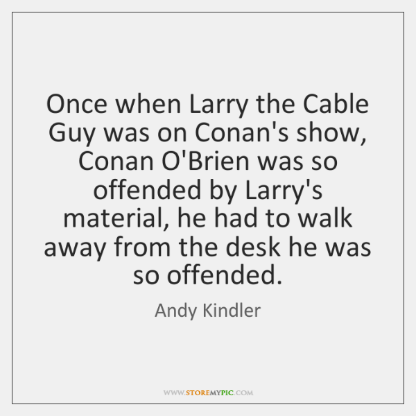 Once when Larry the Cable Guy was on Conan's show, Conan O'Brien ...