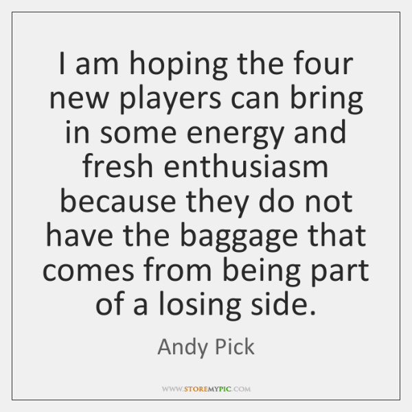 I am hoping the four new players can bring in some energy ...