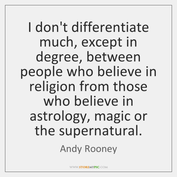 I don't differentiate much, except in degree, between people who believe in ...