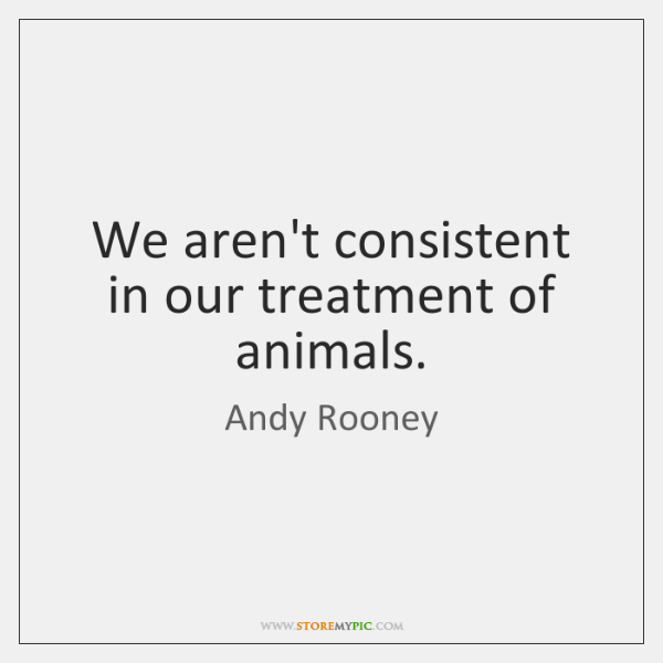 We aren't consistent in our treatment of animals.