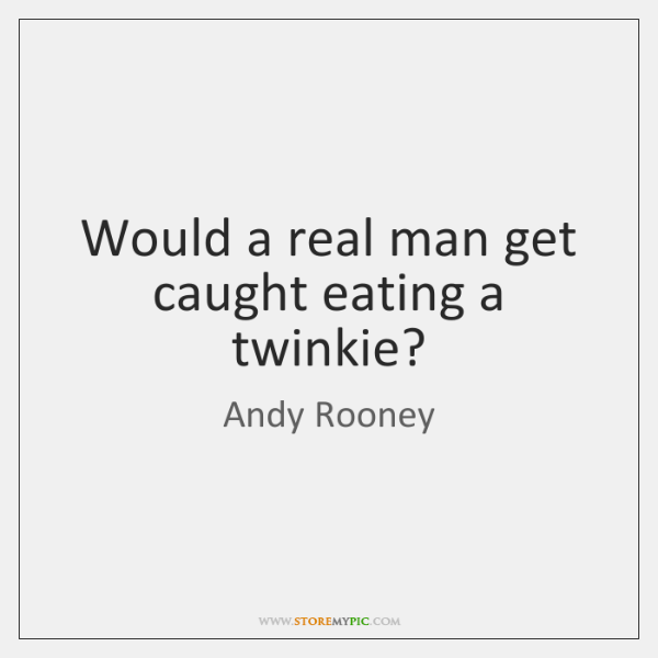 Would a real man get caught eating a twinkie?