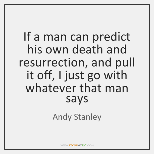 If a man can predict his own death and resurrection, and pull ...