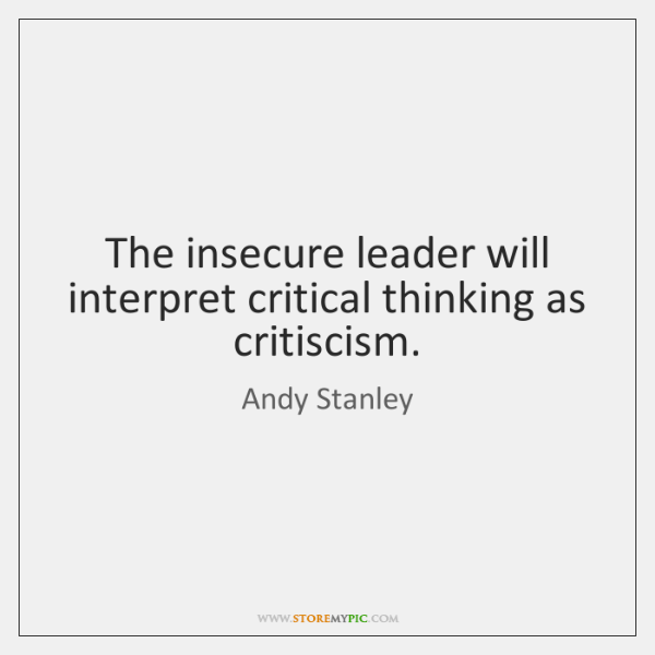 The insecure leader will interpret critical thinking as critiscism.