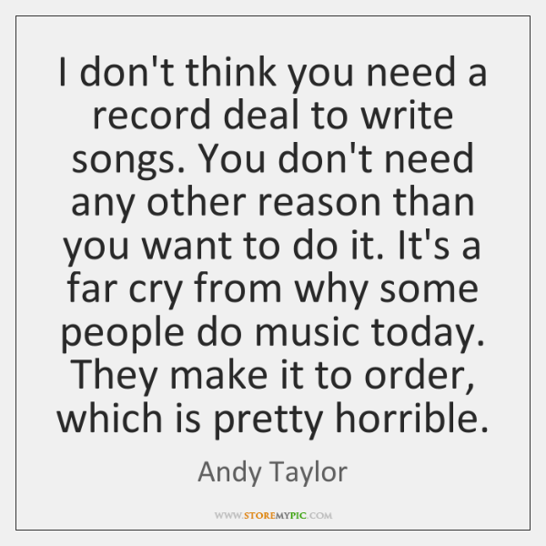 I don't think you need a record deal to write songs. You ...