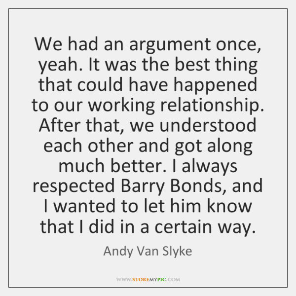 We had an argument once, yeah. It was the best thing that ...