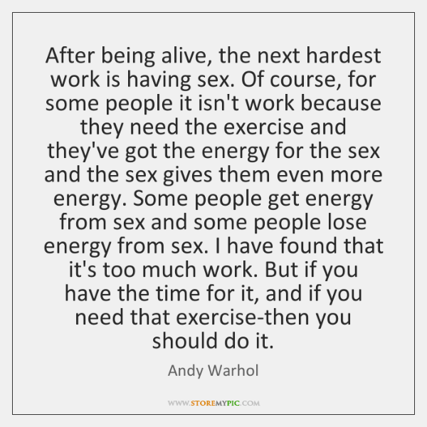 After being alive, the next hardest work is having sex. Of course, ...