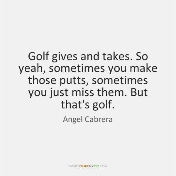 Golf gives and takes. So yeah, sometimes you make those putts, sometimes ...