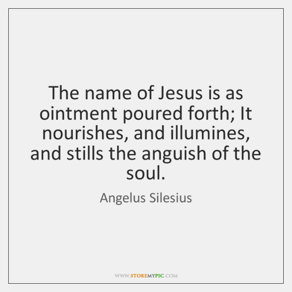 The name of Jesus is as ointment poured forth; It nourishes, and ...