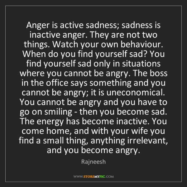 Rajneesh: Anger is active sadness; sadness is inactive anger. They...