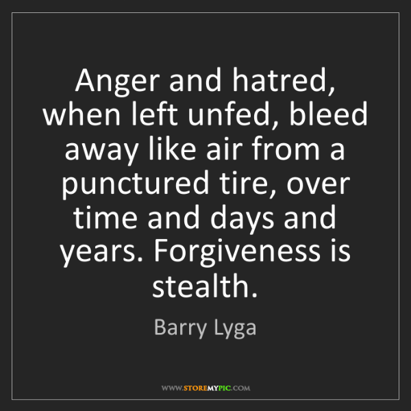 Barry Lyga: Anger and hatred, when left unfed, bleed away like air...