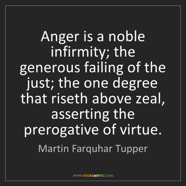 Martin Farquhar Tupper: Anger is a noble infirmity; the generous failing of the...