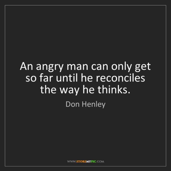Don Henley: An angry man can only get so far until he reconciles...
