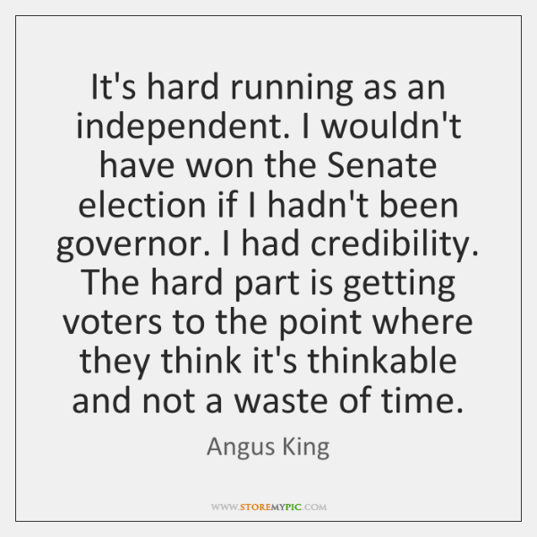 It's hard running as an independent. I wouldn't have won the Senate ...