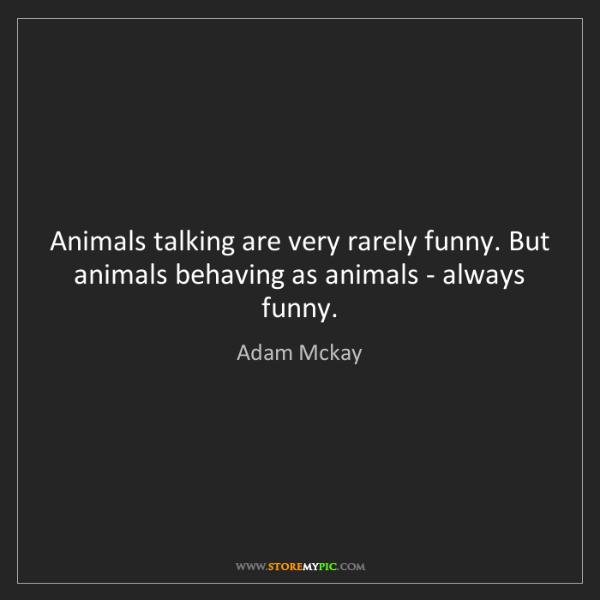 Adam Mckay: Animals talking are very rarely funny. But animals behaving...