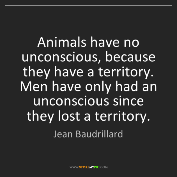 Jean Baudrillard: Animals have no unconscious, because they have a territory....