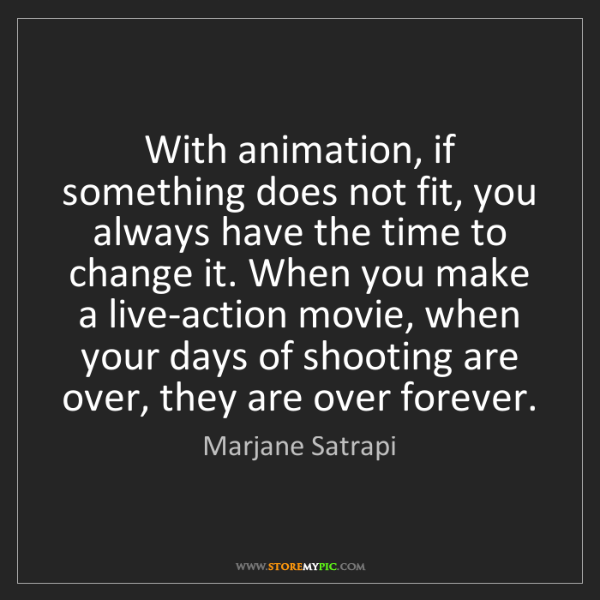Marjane Satrapi: With animation, if something does not fit, you always...
