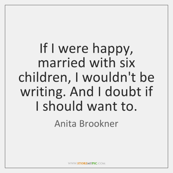 If I were happy, married with six children, I wouldn't be writing. ...