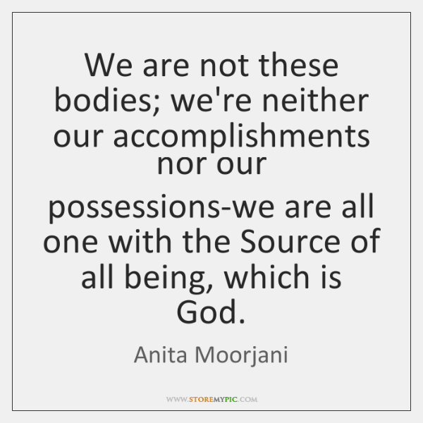 We are not these bodies; we're neither our accomplishments nor our possessions-we ...