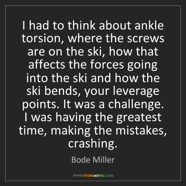 Bode Miller: I had to think about ankle torsion, where the screws...