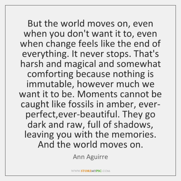 But the world moves on, even when you don't want it to, ...