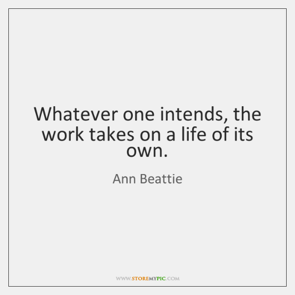 Whatever one intends, the work takes on a life of its own.