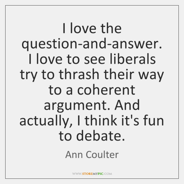 I love the question-and-answer. I love to see liberals try to thrash ...