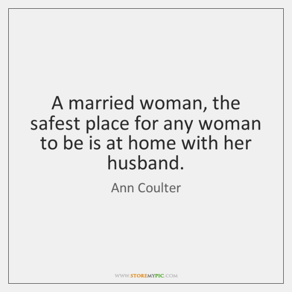 A married woman, the safest place for any woman to be is ...