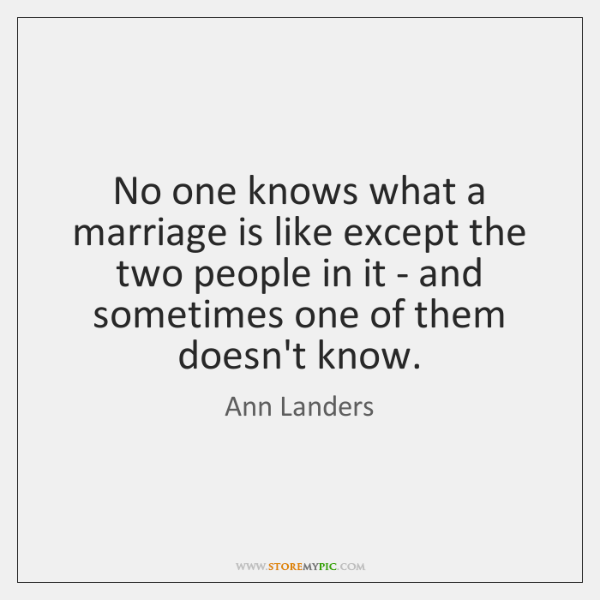 No one knows what a marriage is like except the two people ...