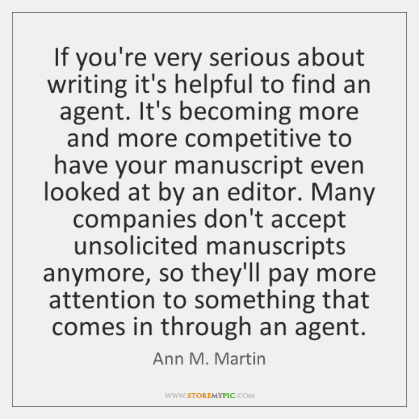 If you're very serious about writing it's helpful to find an agent. ...