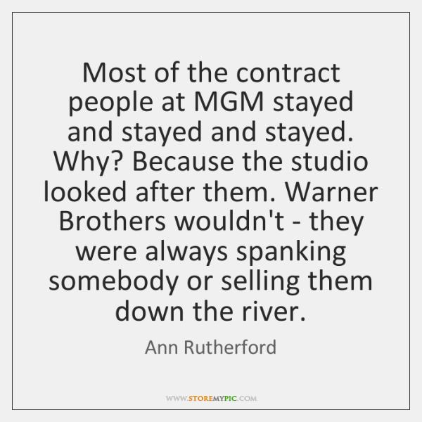 Most of the contract people at MGM stayed and stayed and stayed. ...