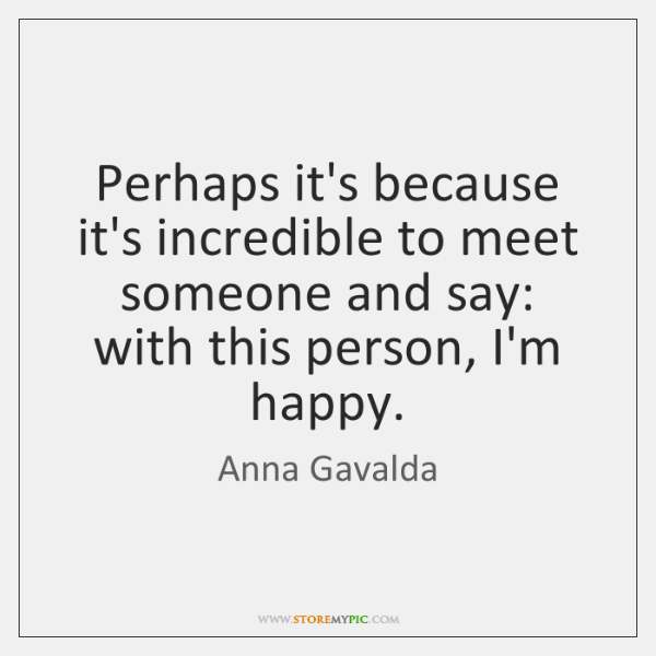 Perhaps it's because it's incredible to meet someone and say: with this ...