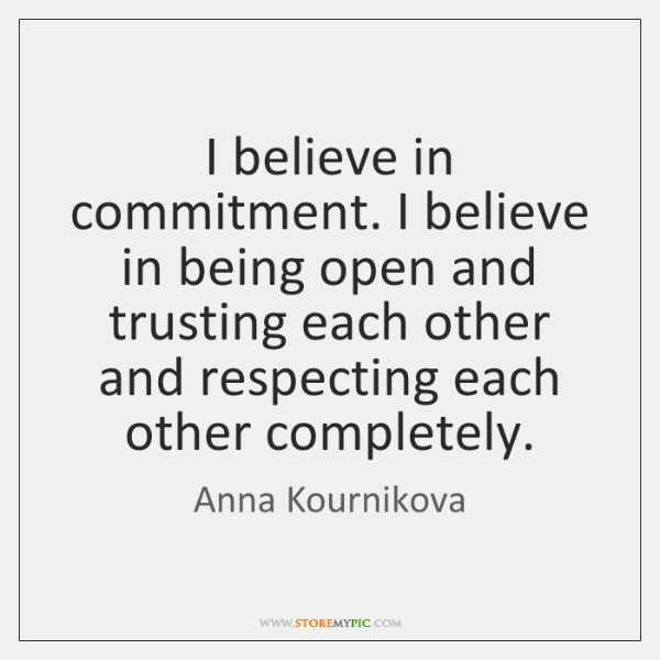 I believe in commitment. I believe in being open and trusting each ...