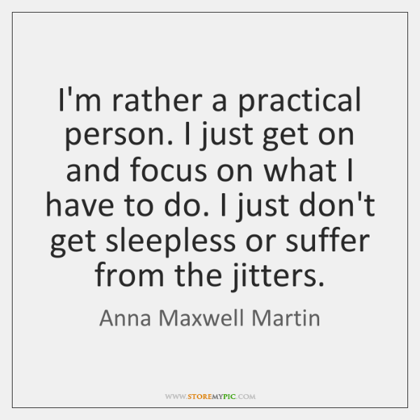 I'm rather a practical person. I just get on and focus on ...