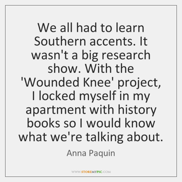 We all had to learn Southern accents. It wasn't a big research ...