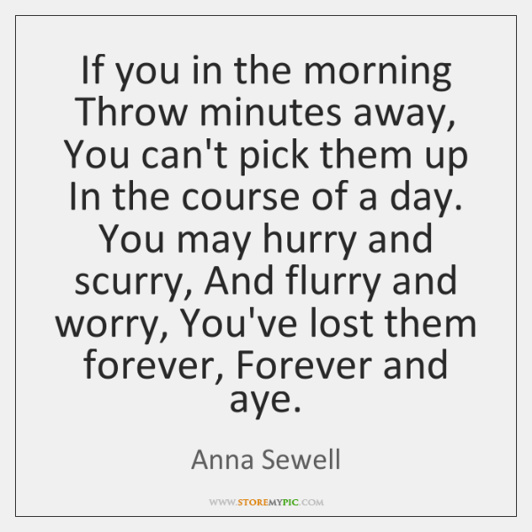 If you in the morning Throw minutes away, You can't pick them ...