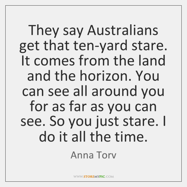 They say Australians get that ten-yard stare. It comes from the land ...