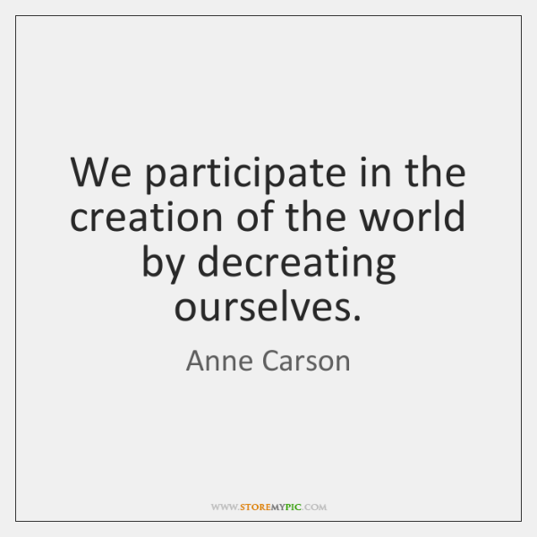We participate in the creation of the world by decreating ourselves.