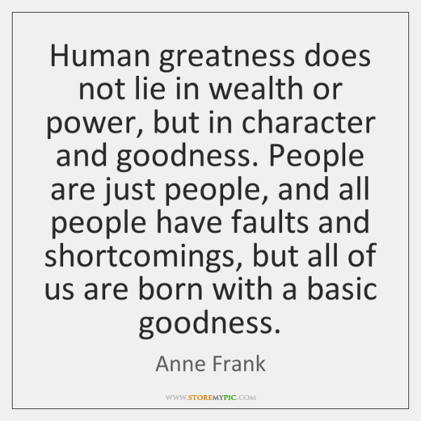 Human greatness does not lie in wealth or power, but in character ...