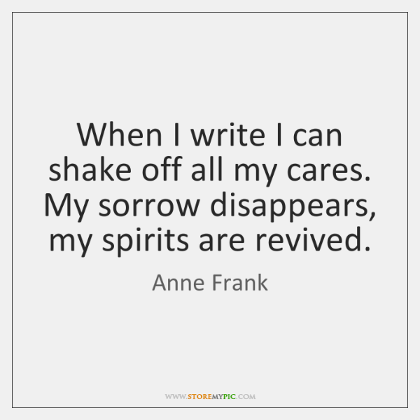 When I write I can shake off all my cares. My sorrow ...