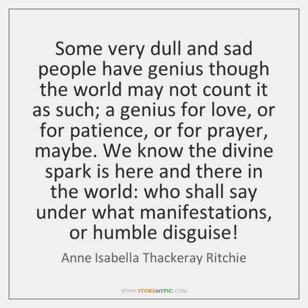 Some very dull and sad people have genius though the world may ...
