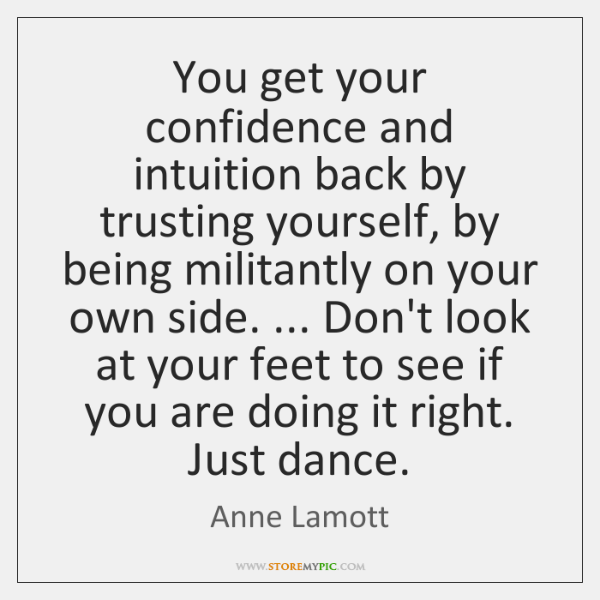 You get your confidence and intuition back by trusting yourself, by being ...