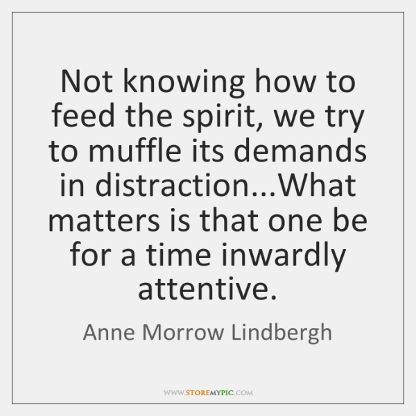 Not knowing how to feed the spirit, we try to muffle its ...