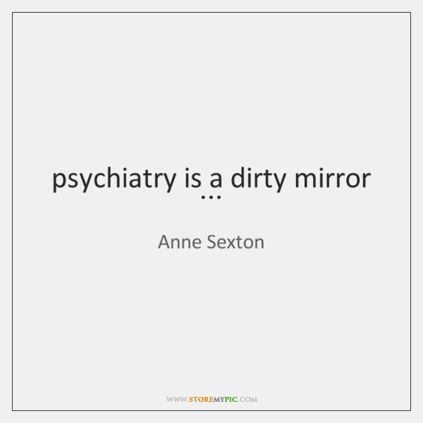 psychiatry is a dirty mirror ...