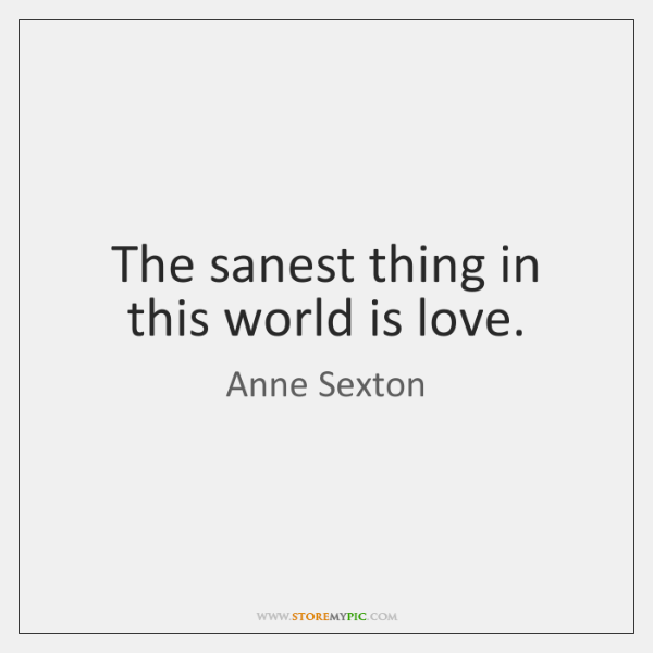 The sanest thing in this world is love.