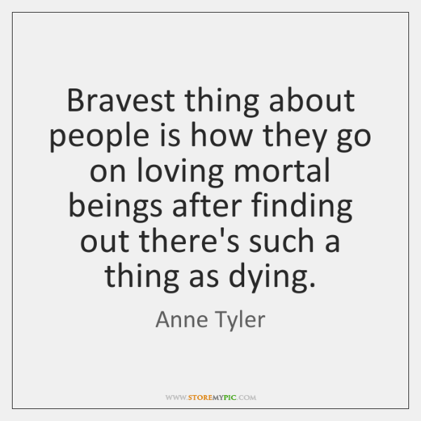 Bravest thing about people is how they go on loving mortal beings ...