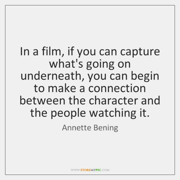 In a film, if you can capture what's going on underneath, you ...