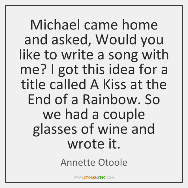 Michael came home and asked, Would you like to write a song ...