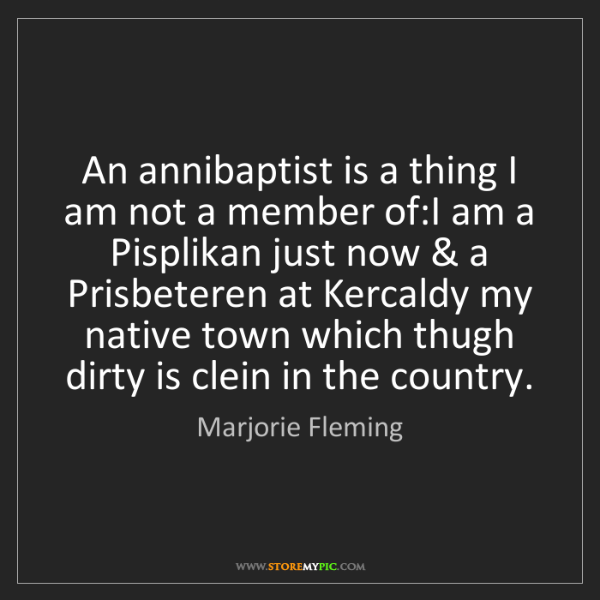 Marjorie Fleming: An annibaptist is a thing I am not a member of:I am a...