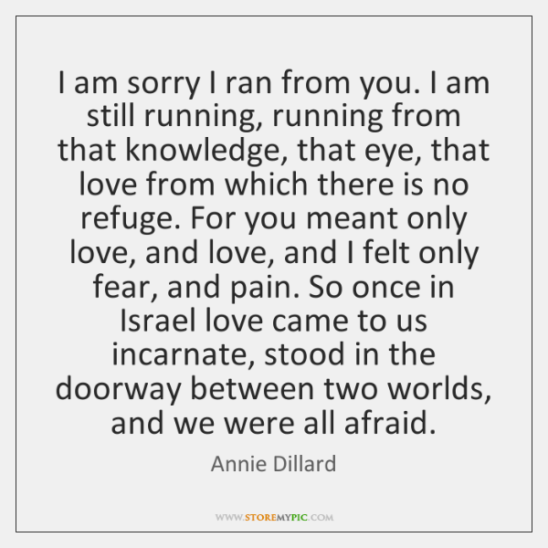 I am sorry I ran from you. I am still running, running ...
