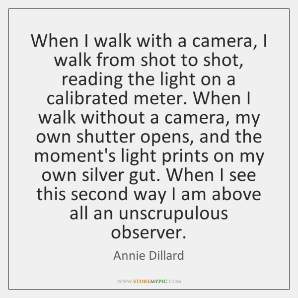 When I walk with a camera, I walk from shot to shot, ...